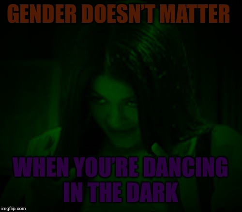 Night Mima | GENDER DOESN'T MATTER WHEN YOU'RE DANCING IN THE DARK | image tagged in night mima | made w/ Imgflip meme maker