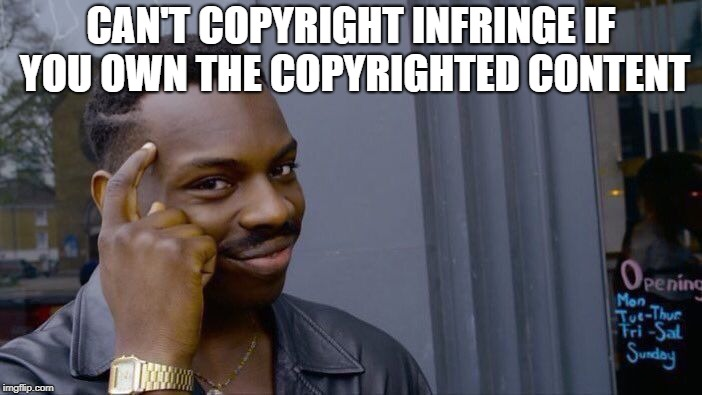 Roll Safe Think About It Meme | CAN'T COPYRIGHT INFRINGE IF YOU OWN THE COPYRIGHTED CONTENT | image tagged in memes,roll safe think about it,copyright | made w/ Imgflip meme maker