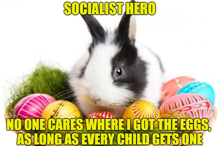 Socialist Easter Bunny | SOCIALIST HERO NO ONE CARES WHERE I GOT THE EGGS, AS LONG AS EVERY CHILD GETS ONE | image tagged in easter bunny,socialism,hero,eggs,memes,funny | made w/ Imgflip meme maker