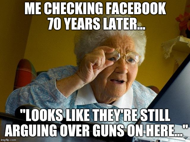 "Grandma Finds The Internet Meme | ME CHECKING FACEBOOK 70 YEARS LATER... ""LOOKS LIKE THEY'RE STILL ARGUING OVER GUNS ON HERE..."" 