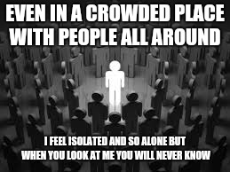Isolated | EVEN IN A CROWDED PLACE WITH PEOPLE ALL AROUND I FEEL ISOLATED AND SO ALONE BUT WHEN YOU LOOK AT ME YOU WILL NEVER KNOW | image tagged in alone | made w/ Imgflip meme maker