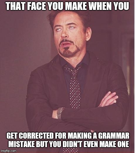Face You Make Robert Downey Jr Meme | THAT FACE YOU MAKE WHEN YOU GET CORRECTED FOR MAKING A GRAMMAR MISTAKE BUT YOU DIDN'T EVEN MAKE ONE | image tagged in memes,face you make robert downey jr | made w/ Imgflip meme maker