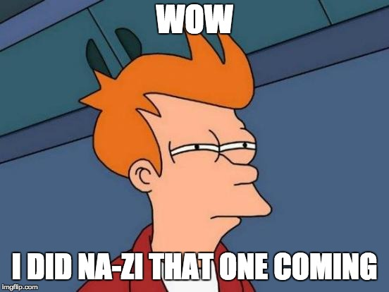 Futurama Fry Meme | WOW I DID NA-ZI THAT ONE COMING | image tagged in memes,futurama fry | made w/ Imgflip meme maker