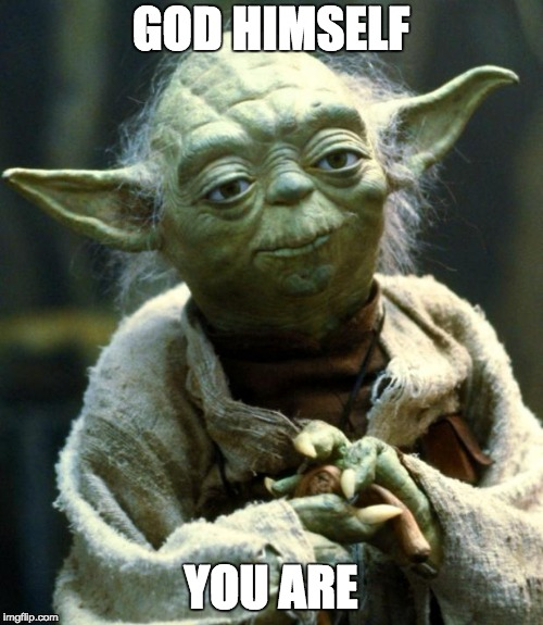 Star Wars Yoda Meme | GOD HIMSELF YOU ARE | image tagged in memes,star wars yoda | made w/ Imgflip meme maker