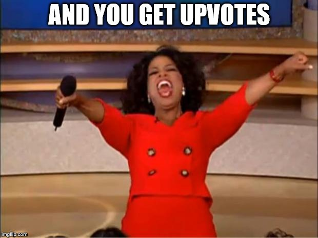Oprah You Get A Meme | AND YOU GET UPVOTES | image tagged in memes,oprah you get a | made w/ Imgflip meme maker