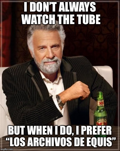 "The Most Interesting Man In The World Meme | I DON'T ALWAYS WATCH THE TUBE BUT WHEN I DO, I PREFER ""LOS ARCHIVOS DE EQUIS"" 