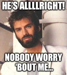 HE'S ALLLLRIGHT! NOBODY WORRY 'BOUT ME... | made w/ Imgflip meme maker