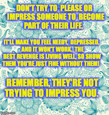 DON'T TRY TO  PLEASE OR  IMPRESS SOMEONE TO  BECOME  PART OF THEIR LIFE. REMEMBER, THEY'RE NOT TRYING TO IMPRESS YOU. IT'LL MAKE YOU FEEL NE | image tagged in floral | made w/ Imgflip meme maker