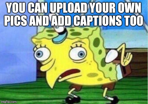 Mocking Spongebob Meme | YOU CAN UPLOAD YOUR OWN PICS AND ADD CAPTIONS TOO | image tagged in memes,mocking spongebob | made w/ Imgflip meme maker