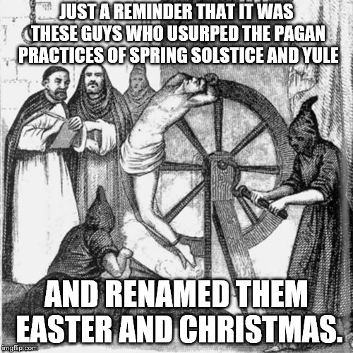 holy spanish inquisition | JUST A REMINDER THAT IT WAS THESE GUYS WHO USURPED THE PAGAN PRACTICES OF SPRING SOLSTICE AND YULE AND RENAMED THEM EASTER AND CHRISTMAS. | image tagged in holy spanish inquisition | made w/ Imgflip meme maker