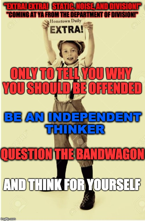 """EXTRA! EXTRA!   STATIC, NOISE, AND DIVISION!"" ONLY TO TELL YOU WHY YOU SHOULD BE OFFENDED BE AN INDEPENDENT THINKER QUESTION THE BANDWAGON  