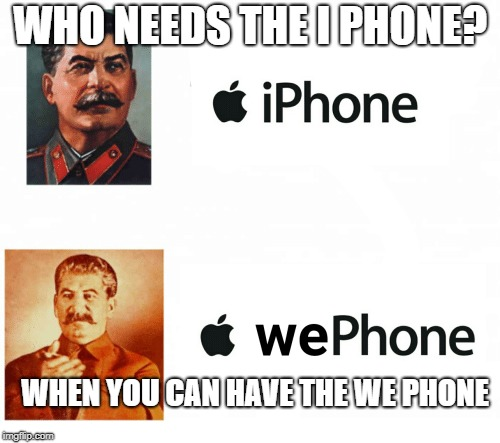 Who needs the iPhone? | WHO NEEDS THE I PHONE? WHEN YOU CAN HAVE THE WE PHONE | image tagged in iphone,memes,wephone,stalin | made w/ Imgflip meme maker