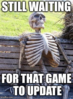 Waiting Skeleton Meme | STILL WAITING FOR THAT GAME TO UPDATE | image tagged in memes,waiting skeleton | made w/ Imgflip meme maker