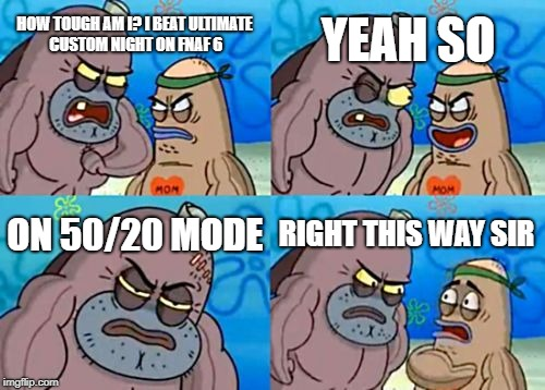 I'm really tough like so tough I could punch an animatronic Chuck Norris in the face and it wouldn't hurt | HOW TOUGH AM I? I BEAT ULTIMATE CUSTOM NIGHT ON FNAF 6 YEAH SO ON 50/20 MODE RIGHT THIS WAY SIR | image tagged in memes,how tough are you,chuck norris,fnaf | made w/ Imgflip meme maker