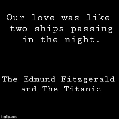 Blank | Our love was like two ships passing in the night. The Edmund Fitzgerald and The Titanic | image tagged in blank | made w/ Imgflip meme maker