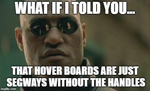 I HAVE AWOKEN | WHAT IF I TOLD YOU... THAT HOVER BOARDS ARE JUST SEGWAYS WITHOUT THE HANDLES | image tagged in memes,matrix morpheus,hoverboard,segway,mind blown | made w/ Imgflip meme maker