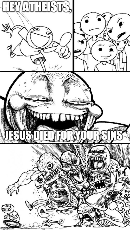 Hey Internet Meme | HEY ATHEISTS, JESUS DIED FOR YOUR SINS | image tagged in memes,hey internet | made w/ Imgflip meme maker