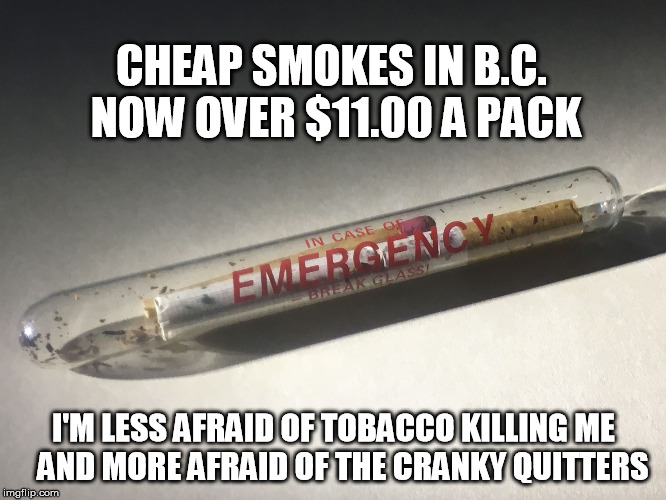 CHEAP SMOKES IN B.C. NOW OVER $11.00 A PACK I'M LESS AFRAID OF TOBACCO KILLING ME   AND MORE AFRAID OF THE CRANKY QUITTERS | image tagged in smokem | made w/ Imgflip meme maker