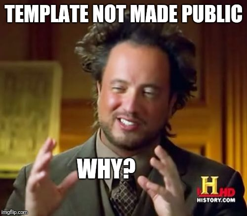 Share Your Awesome Templates | TEMPLATE NOT MADE PUBLIC WHY? | image tagged in memes,ancient aliens,custom template,share,why | made w/ Imgflip meme maker