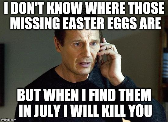 Liam Neeson Taken 2 Meme | I DON'T KNOW WHERE THOSE MISSING EASTER EGGS ARE BUT WHEN I FIND THEM IN JULY I WILL KILL YOU | image tagged in memes,liam neeson taken 2 | made w/ Imgflip meme maker