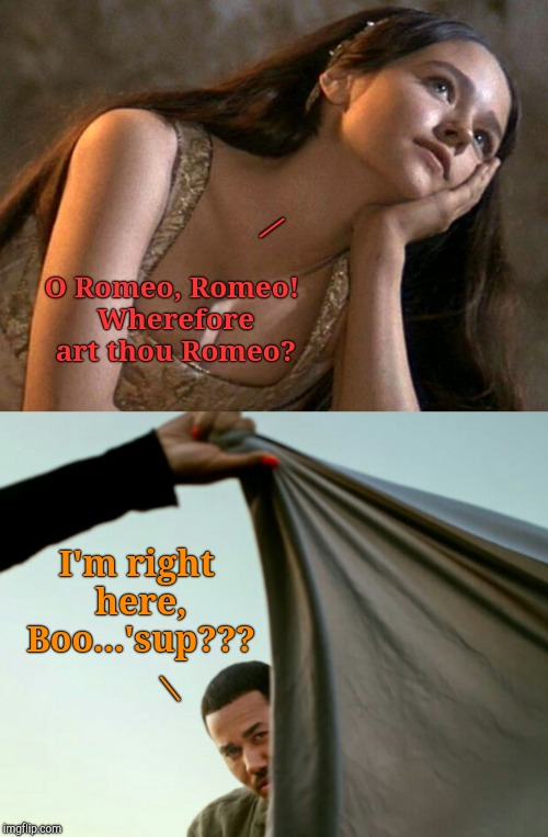Shakespeare Week: March, 27-April, 2. A jefthehobo event. Bring The Bard!!! | O Romeo, Romeo! Wherefore art thou Romeo? I'm right here, Boo...'sup??? / | image tagged in shakespeare memes,romeo and juliet,intelligent memes,i bring the funny,jefthehobo,literary memes | made w/ Imgflip meme maker