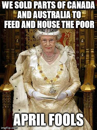 Evil Queen Elizabeth II | WE SOLD PARTS OF CANADA AND AUSTRALIA TO FEED AND HOUSE THE POOR APRIL FOOLS | image tagged in luciferian queen elizabeth ii,ruling elites,delete the elites,queen elizabeth | made w/ Imgflip meme maker