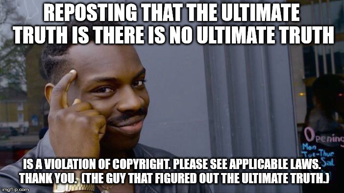 Roll Safe Think About It Meme | REPOSTING THAT THE ULTIMATE TRUTH IS THERE IS NO ULTIMATE TRUTH IS A VIOLATION OF COPYRIGHT. PLEASE SEE APPLICABLE LAWS.  THANK YOU.  (THE G | image tagged in memes,roll safe think about it | made w/ Imgflip meme maker
