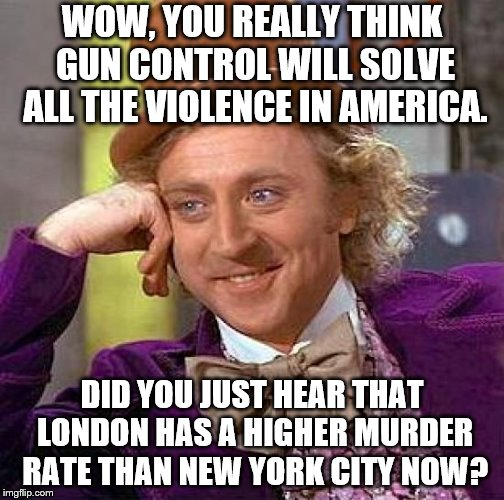 Creepy Condescending Wonka  | WOW, YOU REALLY THINK GUN CONTROL WILL SOLVE ALL THE VIOLENCE IN AMERICA. DID YOU JUST HEAR THAT LONDON HAS A HIGHER MURDER RATE THAN NEW YO | image tagged in memes,creepy condescending wonka,gun control sucks,no hate for the victims | made w/ Imgflip meme maker