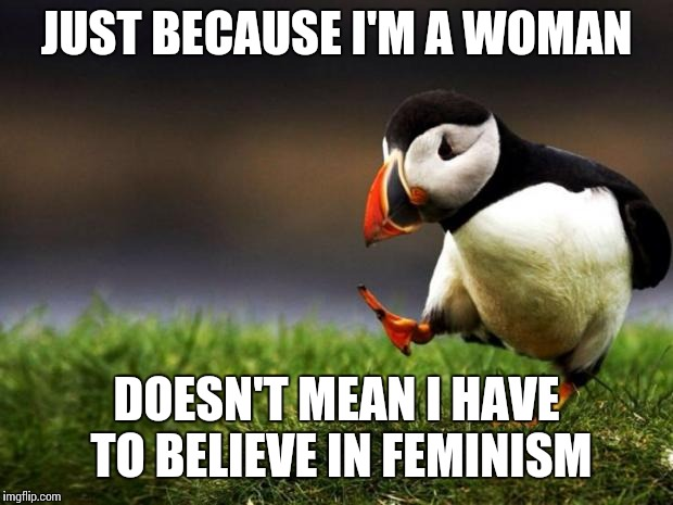 Unpopular Opinion Puffin Meme | JUST BECAUSE I'M A WOMAN DOESN'T MEAN I HAVE TO BELIEVE IN FEMINISM | image tagged in memes,unpopular opinion puffin | made w/ Imgflip meme maker