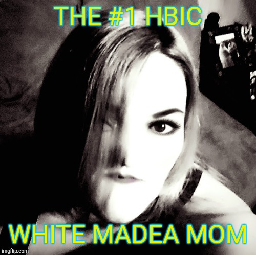THE #1 HBIC WHITE MADEA MOM | image tagged in im the 1 white madea mom | made w/ Imgflip meme maker