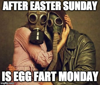 Hope your Easter was good! | AFTER EASTER SUNDAY IS EGG FART MONDAY | image tagged in gas mask,easter,egg fart,monday,sunday,eggs | made w/ Imgflip meme maker