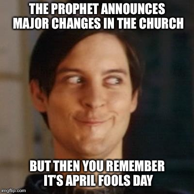 We are so confused. | THE PROPHET ANNOUNCES MAJOR CHANGES IN THE CHURCH BUT THEN YOU REMEMBER IT'S APRIL FOOLS DAY | image tagged in toby mcguire,lds,mormon,mormons,prophet,april fools day | made w/ Imgflip meme maker