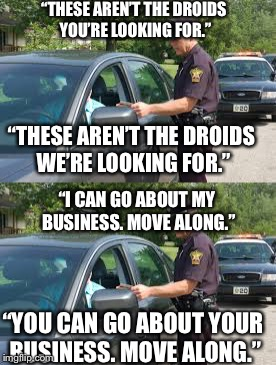 "If the Jedi mind trick really worked... | ""THESE AREN'T THE DROIDS YOU'RE LOOKING FOR."" ""THESE AREN'T THE DROIDS WE'RE LOOKING FOR."" ""I CAN GO ABOUT MY BUSINESS. MOVE ALONG."" ""YOU CA 