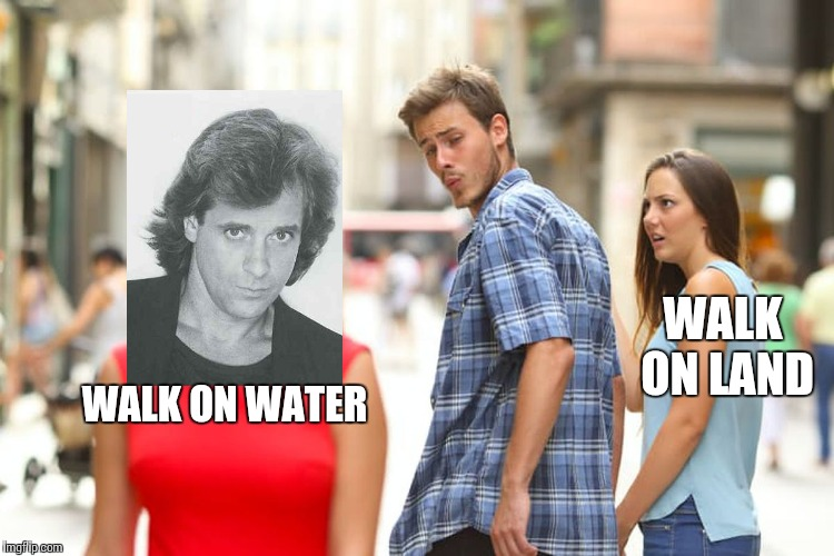 Distracted Boyfriend Meme | WALK ON WATER WALK ON LAND | image tagged in memes,distracted boyfriend | made w/ Imgflip meme maker