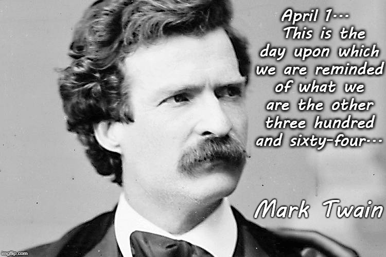 April 1... | April 1...  This is the day upon which we are reminded of what we are the other three hundred and sixty-four... Mark Twain | image tagged in mark twain,date,reminded | made w/ Imgflip meme maker