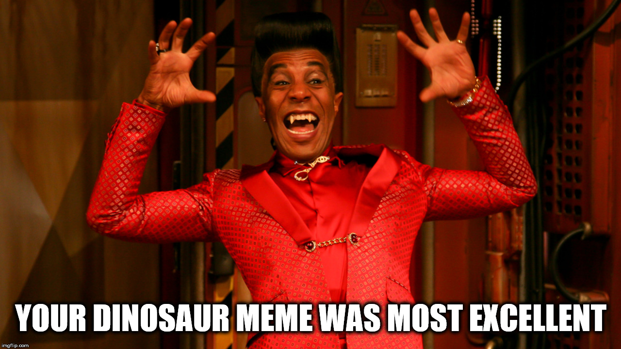YOUR DINOSAUR MEME WAS MOST EXCELLENT | made w/ Imgflip meme maker