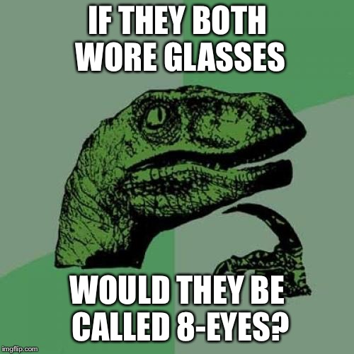 Philosoraptor Meme | IF THEY BOTH WORE GLASSES WOULD THEY BE CALLED 8-EYES? | image tagged in memes,philosoraptor | made w/ Imgflip meme maker