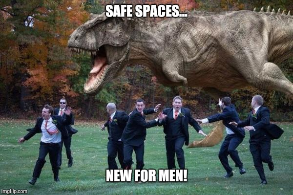 angry dinosaur | SAFE SPACES... NEW FOR MEN! | image tagged in angry dinosaur | made w/ Imgflip meme maker