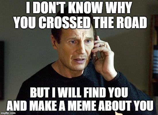 Chicken Week, April 2-8, a JBmemegeek & giveuahint event! | I DON'T KNOW WHY YOU CROSSED THE ROAD BUT I WILL FIND YOU AND MAKE A MEME ABOUT YOU | image tagged in memes,liam neeson taken 2,chicken week | made w/ Imgflip meme maker