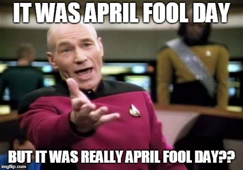 Picard Wtf | IT WAS APRIL FOOL DAY BUT IT WAS REALLY APRIL FOOL DAY?? | image tagged in memes,picard wtf | made w/ Imgflip meme maker