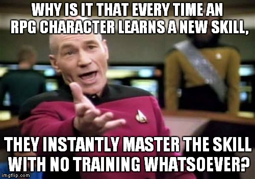 RPG Logic | WHY IS IT THAT EVERY TIME AN RPG CHARACTER LEARNS A NEW SKILL, THEY INSTANTLY MASTER THE SKILL WITH NO TRAINING WHATSOEVER? | image tagged in memes,picard wtf,rpg,mmorpg,logic | made w/ Imgflip meme maker
