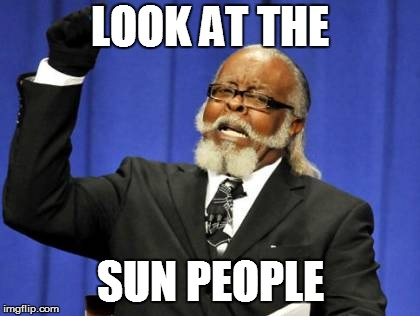Too Damn High Meme | LOOK AT THE SUN PEOPLE | image tagged in memes,too damn high | made w/ Imgflip meme maker