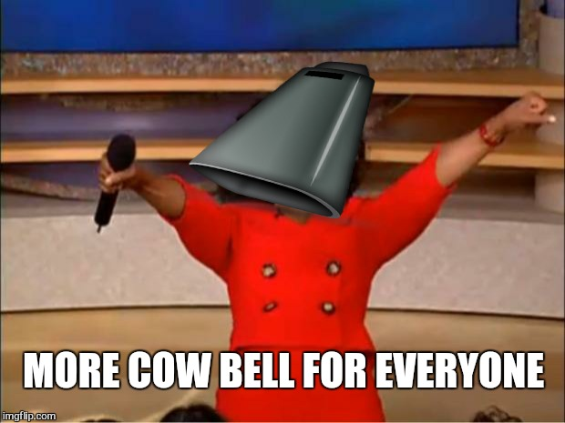 Oprah You Get A Meme | MORE COW BELL FOR EVERYONE | image tagged in memes,oprah you get a | made w/ Imgflip meme maker