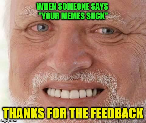 "Gotta kill 'em with kindness... I think | WHEN SOMEONE SAYS ""YOUR MEMES SUCK"" THANKS FOR THE FEEDBACK 