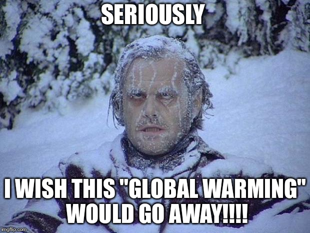 "Jack Nicholson The Shining Snow Meme | SERIOUSLY I WISH THIS ""GLOBAL WARMING"" WOULD GO AWAY!!!! 