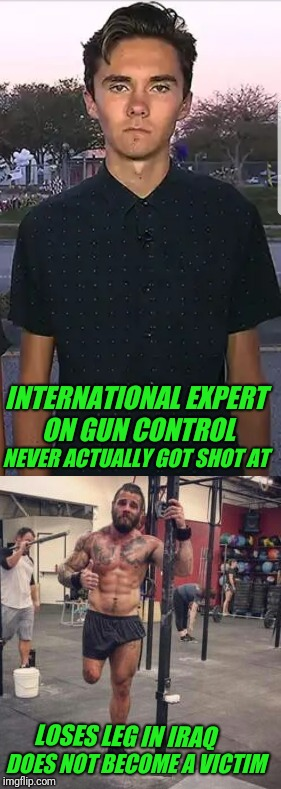 David Hogg.  Derek Weida. | INTERNATIONAL EXPERT ON GUN CONTROL NEVER ACTUALLY GOT SHOT AT LOSES LEG IN IRAQ DOES NOT BECOME A VICTIM | image tagged in david hogg,gun control | made w/ Imgflip meme maker