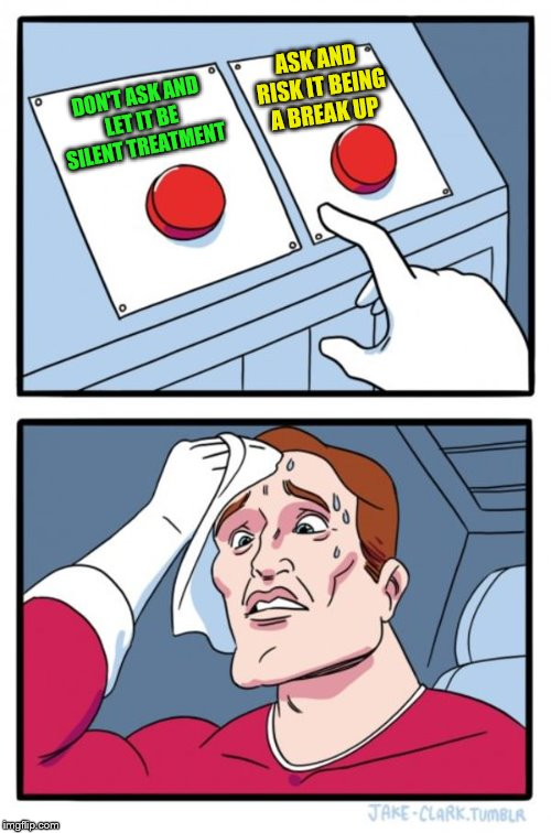 Two Buttons Meme | DON'T ASK AND LET IT BE SILENT TREATMENT ASK AND RISK IT BEING A BREAK UP | image tagged in memes,two buttons | made w/ Imgflip meme maker