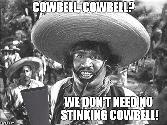 COWBELL, COWBELL? WE DON'T NEED NO STINKING COWBELL! | made w/ Imgflip meme maker