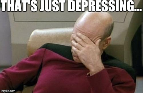 Captain Picard Facepalm Meme | THAT'S JUST DEPRESSING... | image tagged in memes,captain picard facepalm | made w/ Imgflip meme maker