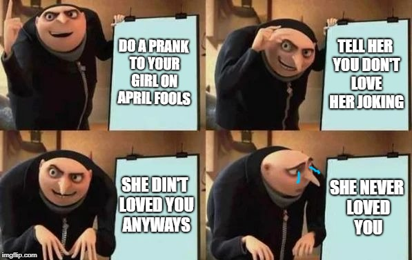 Gru's Plan | DO A PRANK TO YOUR GIRL ON APRIL FOOLS TELL HER YOU DON'T LOVE HER JOKING SHE DIN'T LOVED YOU ANYWAYS SHE NEVER LOVED YOU | image tagged in gru's plan | made w/ Imgflip meme maker